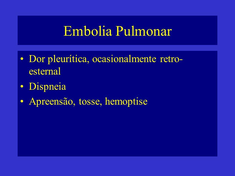 Embolia Pulmonar Dor pleurítica, ocasionalmente retro- esternal Dispneia Apreensão, tosse, hemoptise
