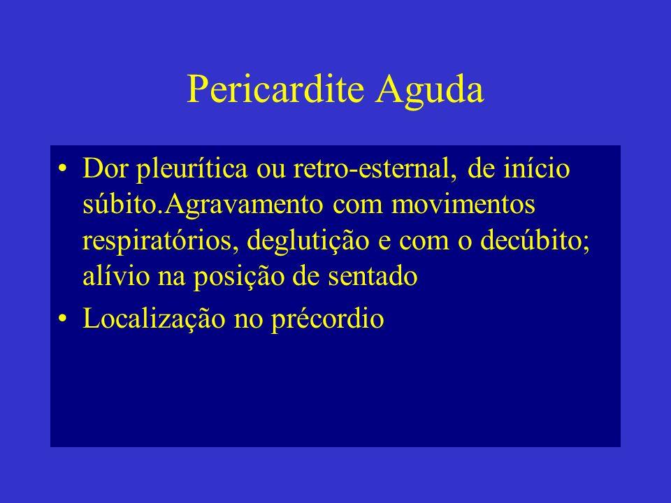Pericardite Aguda Dor pleurítica ou retro-esternal, de início súbito.Agravamento com movimentos respiratórios, deglutição e com o decúbito; alívio na