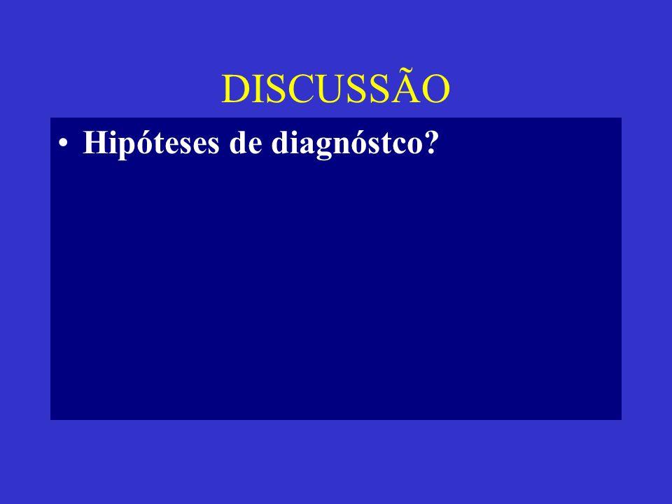 DISCUSSÃO Hipóteses de diagnóstco?