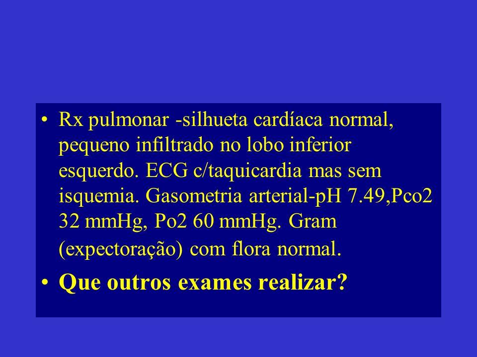 Rx pulmonar -silhueta cardíaca normal, pequeno infiltrado no lobo inferior esquerdo. ECG c/taquicardia mas sem isquemia. Gasometria arterial-pH 7.49,P