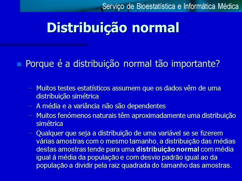 Distribuição normal n Porque é a distribuição normal tão importante? –Muitos testes estatísticos assumem que os dados vêm de uma distribuição simétric