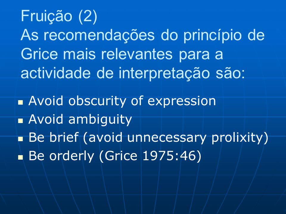 Fruição (2) As recomendações do princípio de Grice mais relevantes para a actividade de interpretação são: Avoid obscurity of expression Avoid ambiguity Be brief (avoid unnecessary prolixity) Be orderly (Grice 1975:46)