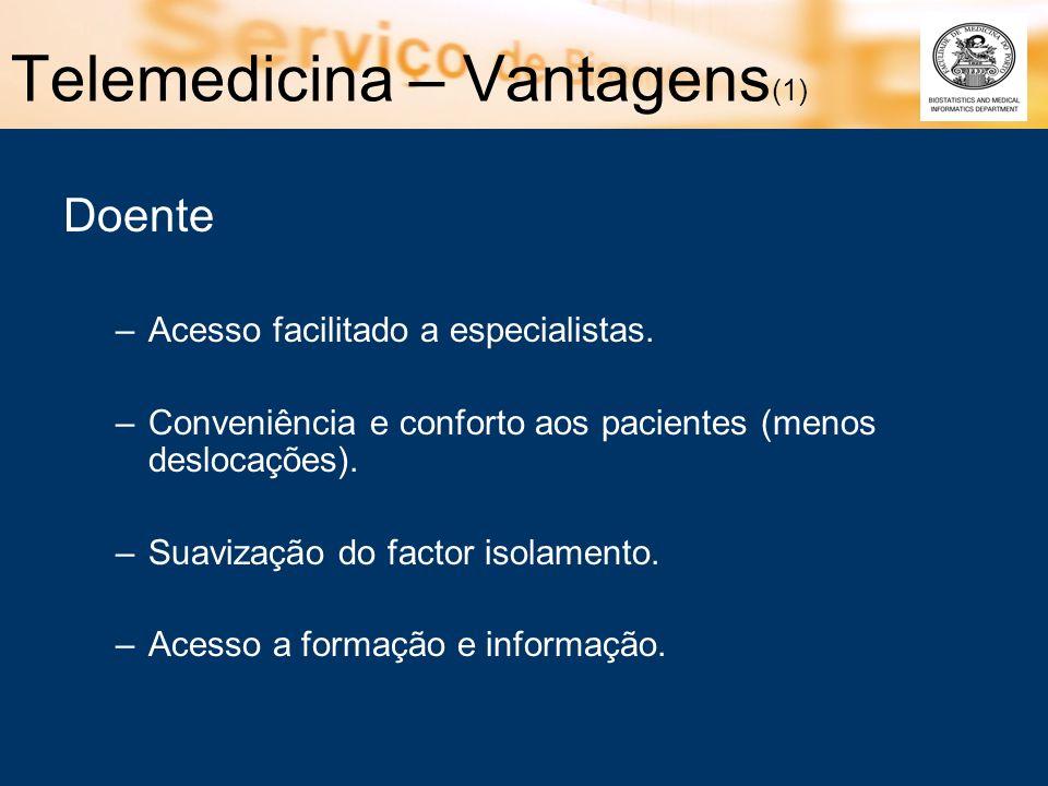 Telemedicina – Vantagens (1) Doente –Acesso facilitado a especialistas. –Conveniência e conforto aos pacientes (menos deslocações). –Suavização do fac
