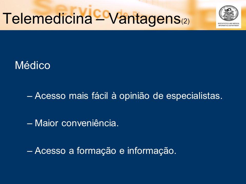 Telemedicina – Vantagens (2) Médico –Acesso mais fácil à opinião de especialistas. –Maior conveniência. –Acesso a formação e informação.