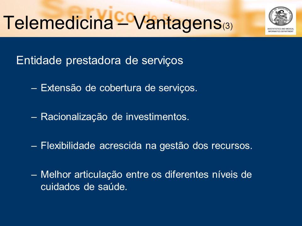Telemedicina – Vantagens (3) Entidade prestadora de serviços –Extensão de cobertura de serviços. –Racionalização de investimentos. –Flexibilidade acre