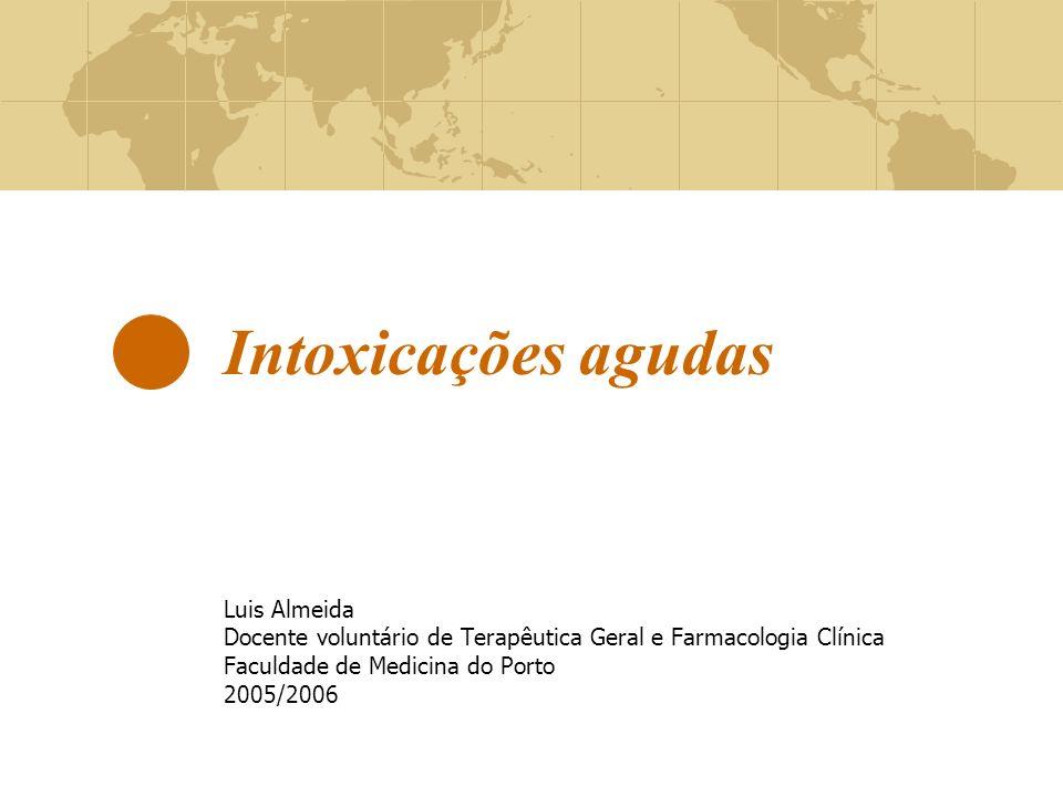 Intoxicações agudas Luis Almeida Docente voluntário de Terapêutica Geral e Farmacologia Clínica Faculdade de Medicina do Porto 2005/2006