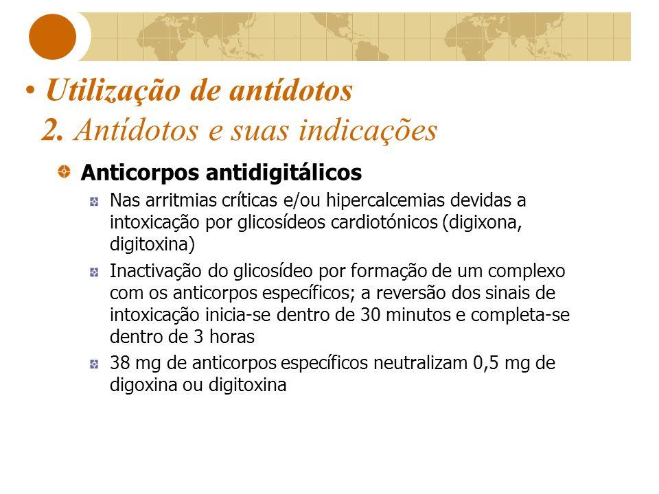 Utilização de antídotos 2. Antídotos e suas indicações Anticorpos antidigitálicos Nas arritmias críticas e/ou hipercalcemias devidas a intoxicação por