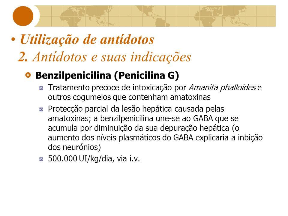 Utilização de antídotos 2. Antídotos e suas indicações Benzilpenicilina (Penicilina G) Tratamento precoce de intoxicação por Amanita phalloides e outr