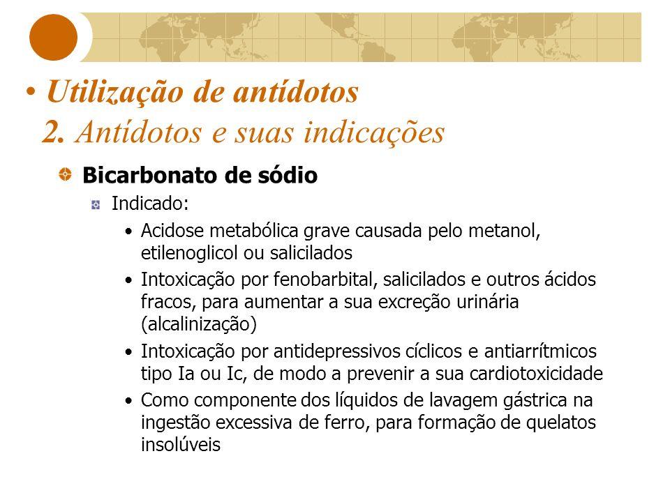 Utilização de antídotos 2. Antídotos e suas indicações Bicarbonato de sódio Indicado: Acidose metabólica grave causada pelo metanol, etilenoglicol ou