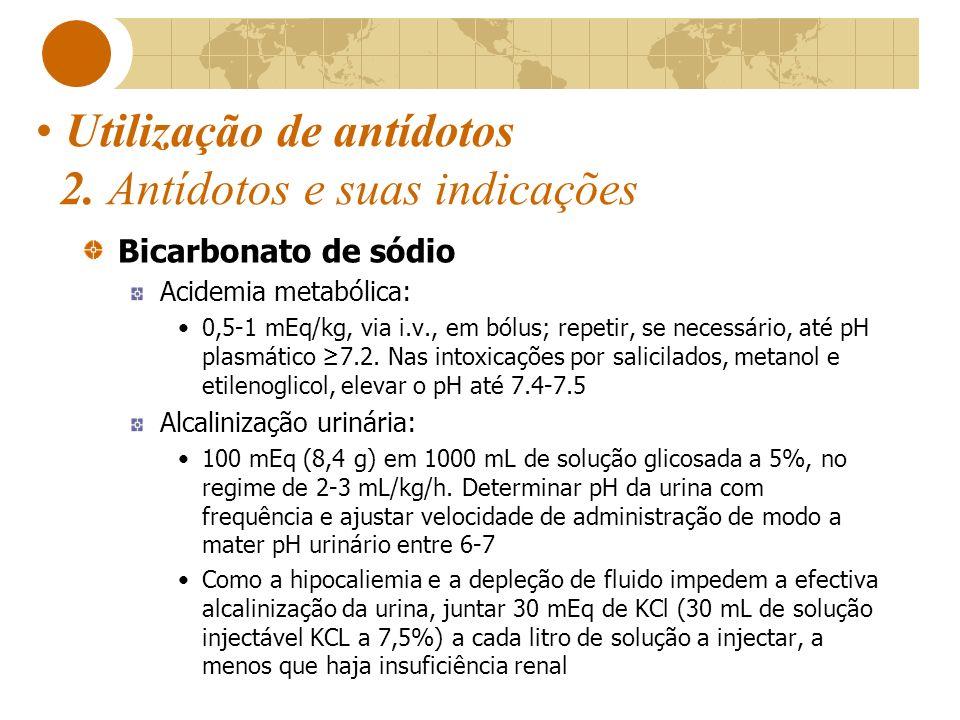 Utilização de antídotos 2. Antídotos e suas indicações Bicarbonato de sódio Acidemia metabólica: 0,5-1 mEq/kg, via i.v., em bólus; repetir, se necessá