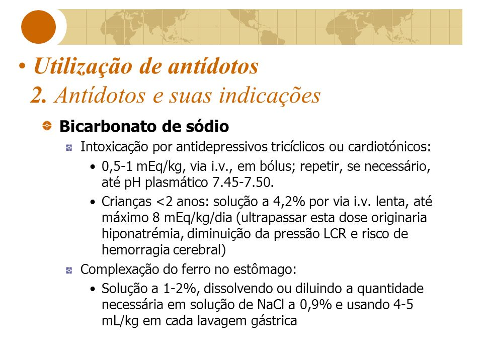 Utilização de antídotos 2. Antídotos e suas indicações Bicarbonato de sódio Intoxicação por antidepressivos tricíclicos ou cardiotónicos: 0,5-1 mEq/kg