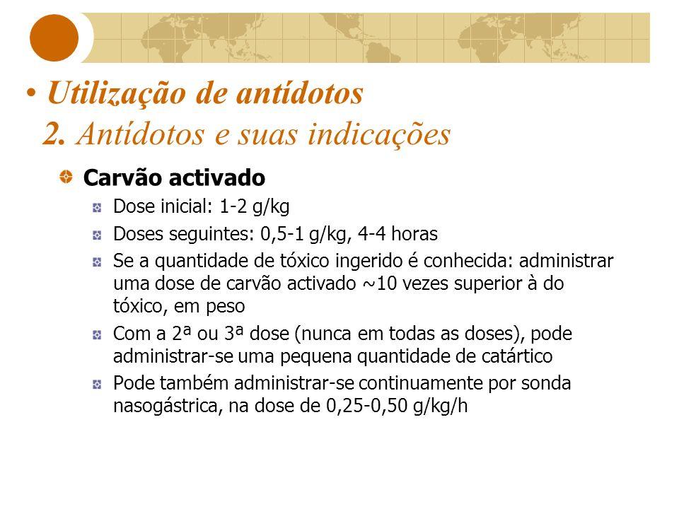 Utilização de antídotos 2. Antídotos e suas indicações Carvão activado Dose inicial: 1-2 g/kg Doses seguintes: 0,5-1 g/kg, 4-4 horas Se a quantidade d
