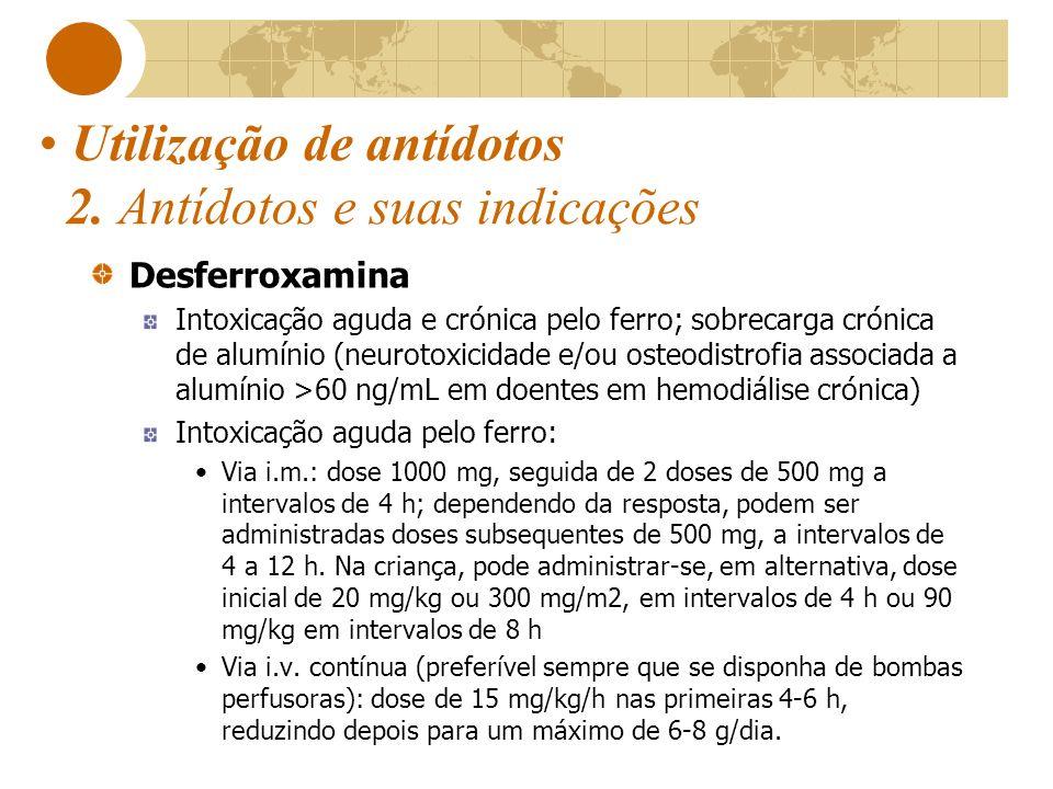 Utilização de antídotos 2. Antídotos e suas indicações Desferroxamina Intoxicação aguda e crónica pelo ferro; sobrecarga crónica de alumínio (neurotox