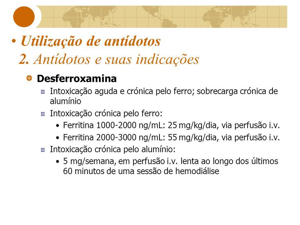 Utilização de antídotos 2. Antídotos e suas indicações Desferroxamina Intoxicação aguda e crónica pelo ferro; sobrecarga crónica de alumínio Intoxicaç