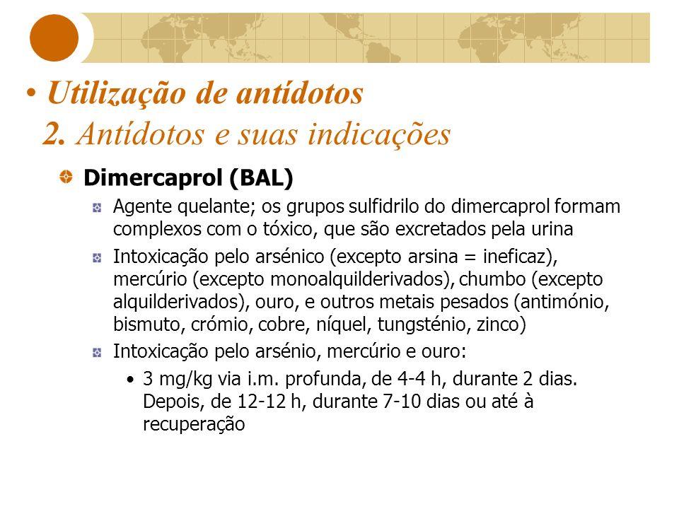 Utilização de antídotos 2. Antídotos e suas indicações Dimercaprol (BAL) Agente quelante; os grupos sulfidrilo do dimercaprol formam complexos com o t