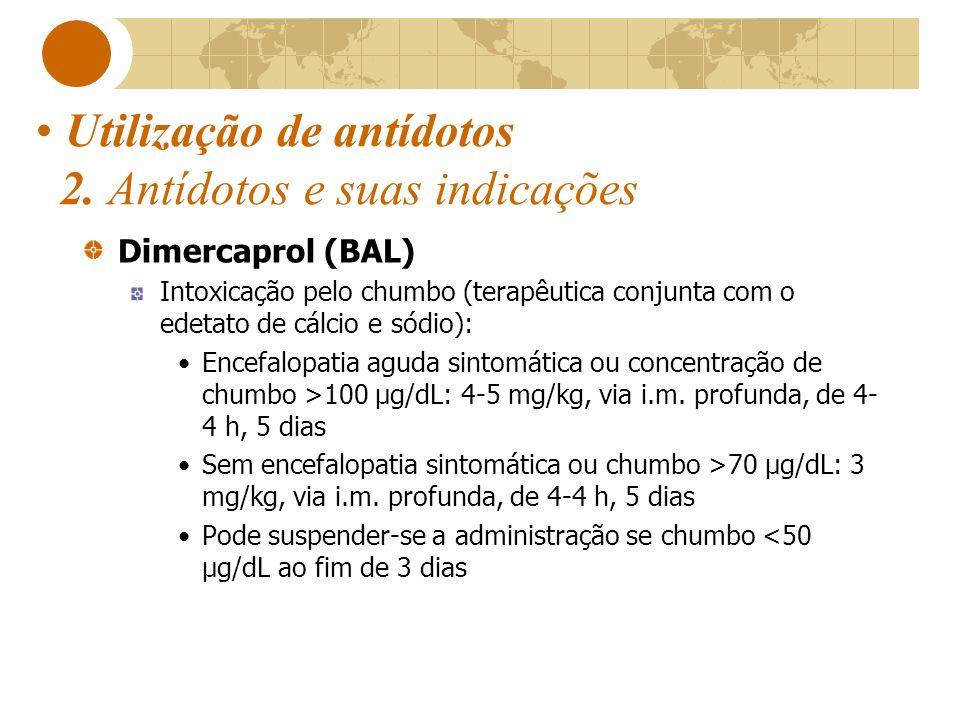 Utilização de antídotos 2. Antídotos e suas indicações Dimercaprol (BAL) Intoxicação pelo chumbo (terapêutica conjunta com o edetato de cálcio e sódio