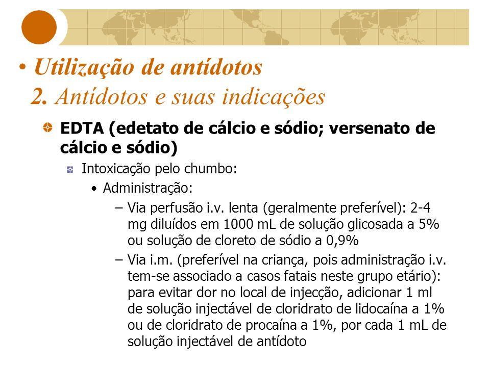 Utilização de antídotos 2. Antídotos e suas indicações EDTA (edetato de cálcio e sódio; versenato de cálcio e sódio) Intoxicação pelo chumbo: Administ