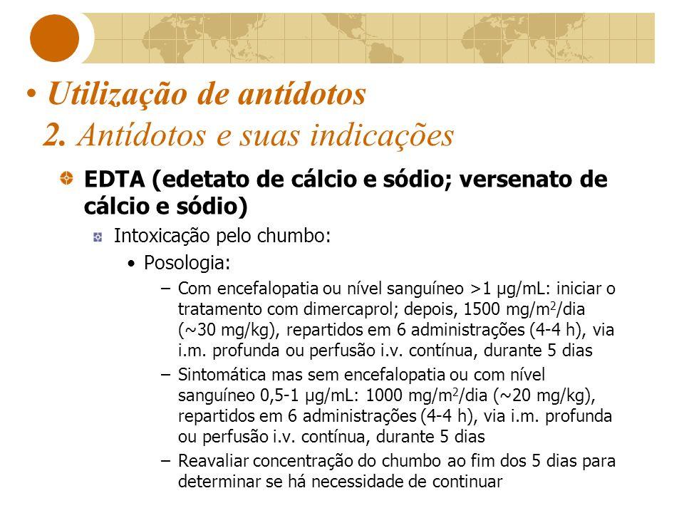 Utilização de antídotos 2. Antídotos e suas indicações EDTA (edetato de cálcio e sódio; versenato de cálcio e sódio) Intoxicação pelo chumbo: Posologi