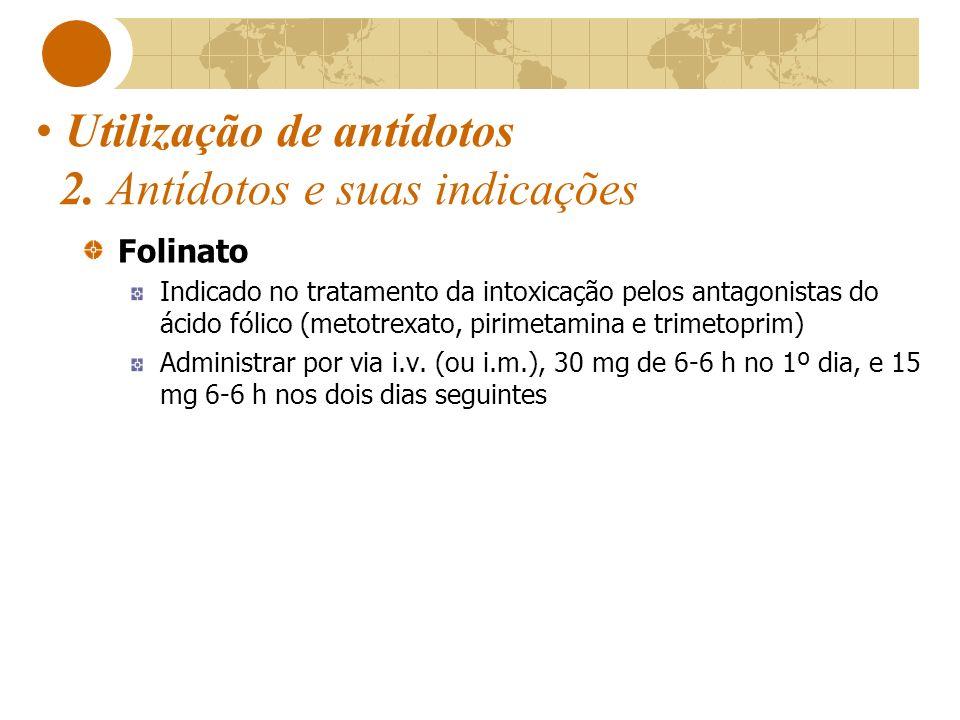 Utilização de antídotos 2. Antídotos e suas indicações Folinato Indicado no tratamento da intoxicação pelos antagonistas do ácido fólico (metotrexato,