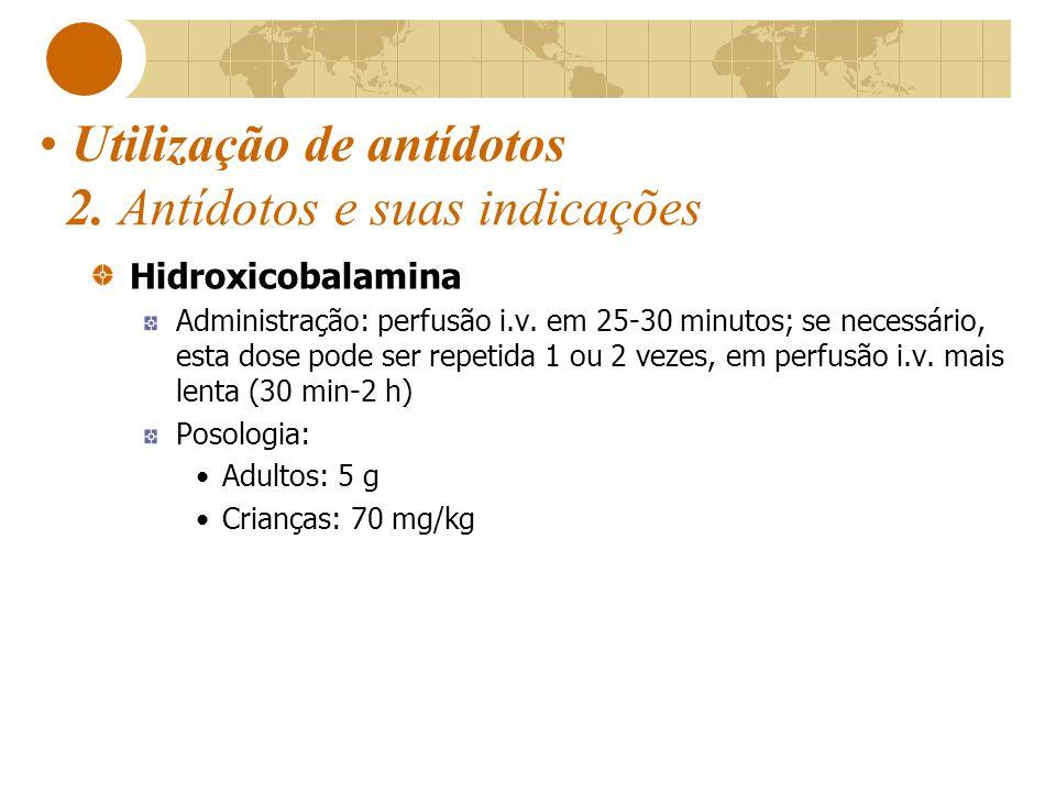 Utilização de antídotos 2. Antídotos e suas indicações Hidroxicobalamina Administração: perfusão i.v. em 25-30 minutos; se necessário, esta dose pode
