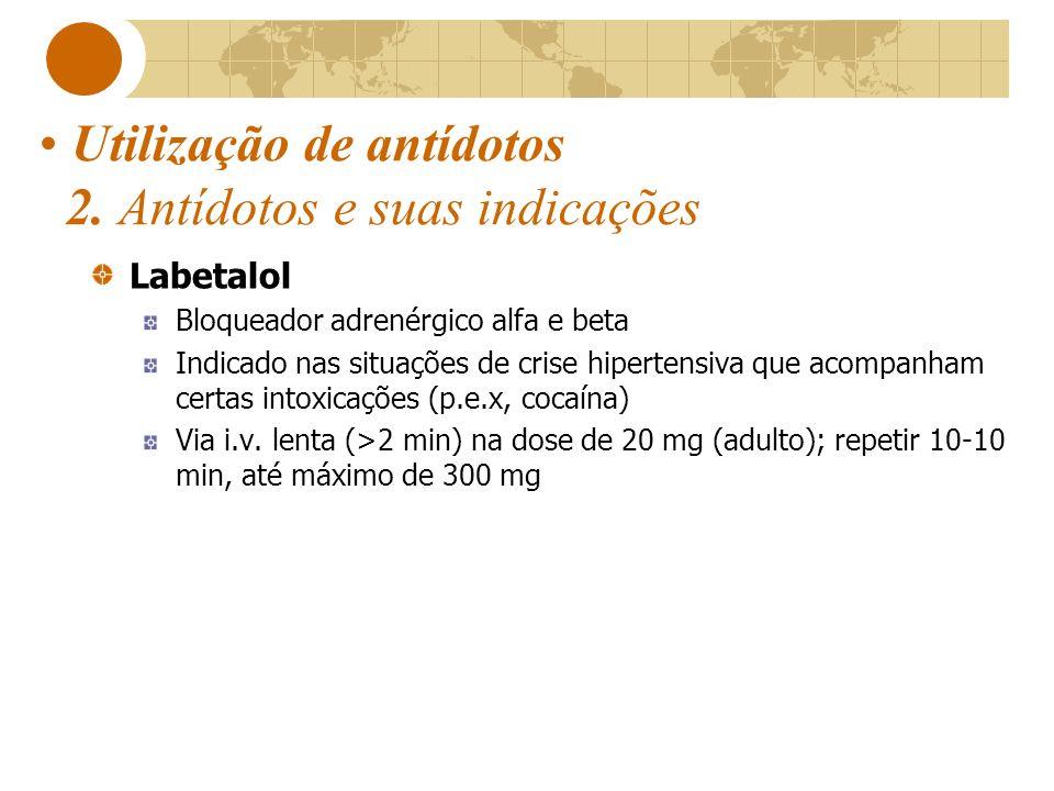 Utilização de antídotos 2. Antídotos e suas indicações Labetalol Bloqueador adrenérgico alfa e beta Indicado nas situações de crise hipertensiva que a