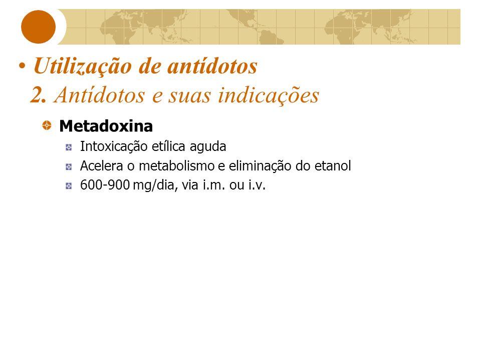 Utilização de antídotos 2. Antídotos e suas indicações Metadoxina Intoxicação etílica aguda Acelera o metabolismo e eliminação do etanol 600-900 mg/di