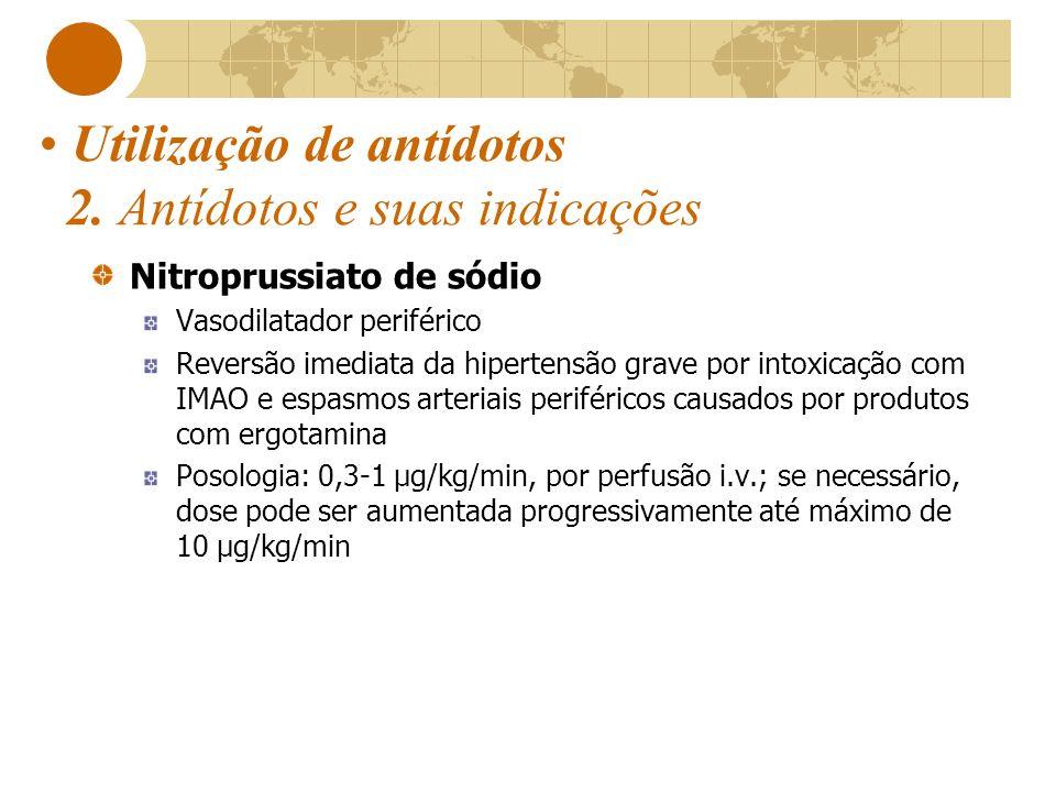 Utilização de antídotos 2. Antídotos e suas indicações Nitroprussiato de sódio Vasodilatador periférico Reversão imediata da hipertensão grave por int