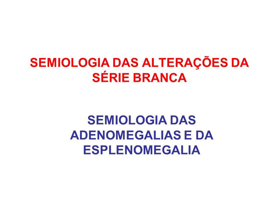 SEMIOLOGIA DAS ALTERAÇÕES DA SÉRIE BRANCA SEMIOLOGIA DAS ADENOMEGALIAS E DA ESPLENOMEGALIA