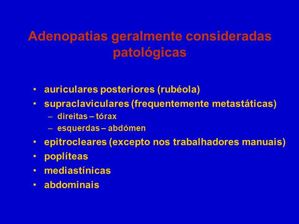 Adenopatias geralmente consideradas patológicas auriculares posteriores (rubéola) supraclaviculares (frequentemente metastáticas) –direitas – tórax –e