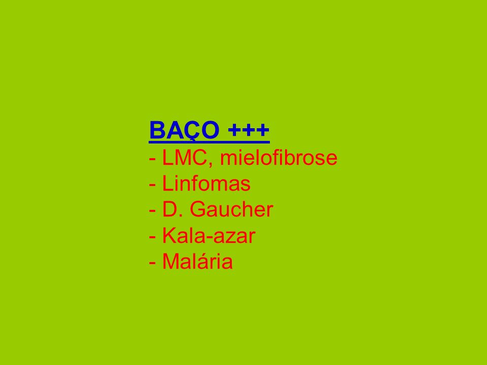 BAÇO +++ - LMC, mielofibrose - Linfomas - D. Gaucher - Kala-azar - Malária