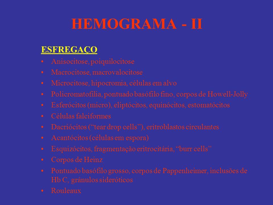 HEMOGRAMA - II ESFREGAÇO Anisocitose, poiquilocitose Macrocitose, macrovalocitose Microcitose, hipocromia, células em alvo Policromatofilia, pontuado
