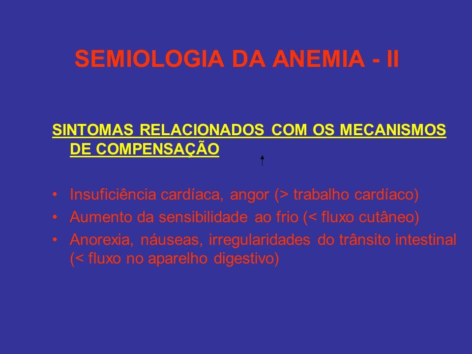 SEMIOLOGIA DA ANEMIA - II SINTOMAS RELACIONADOS COM OS MECANISMOS DE COMPENSAÇÃO Insuficiência cardíaca, angor (> trabalho cardíaco) Aumento da sensib