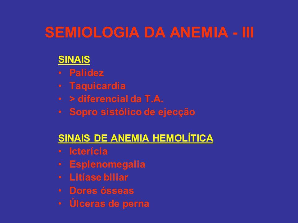 SEMIOLOGIA DA ANEMIA - III SINAIS Palidez Taquicardia > diferencial da T.A. Sopro sistólico de ejecção SINAIS DE ANEMIA HEMOLÍTICA Icterícia Esplenome