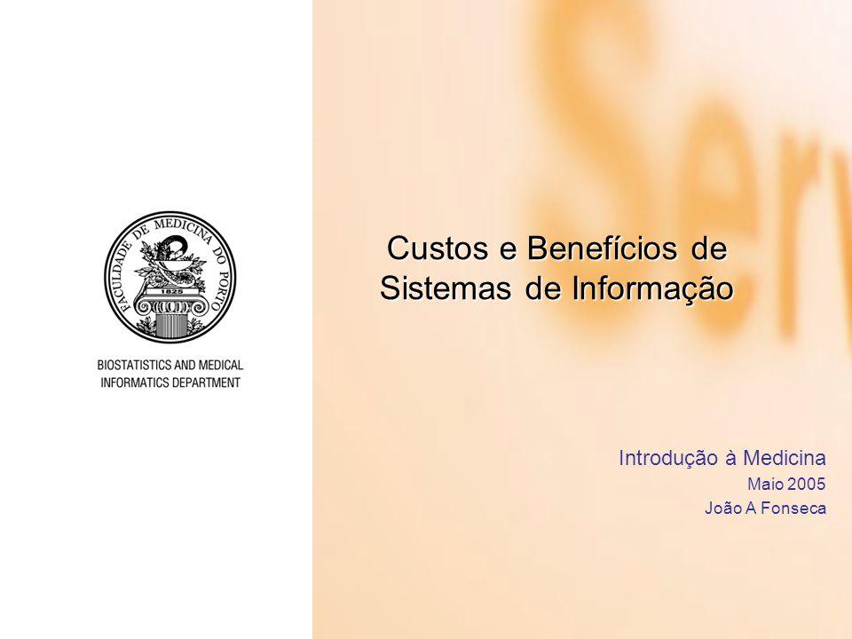 Custos e Benefícios de Sistemas de Informação Introdução à Medicina Maio 2005 João A Fonseca