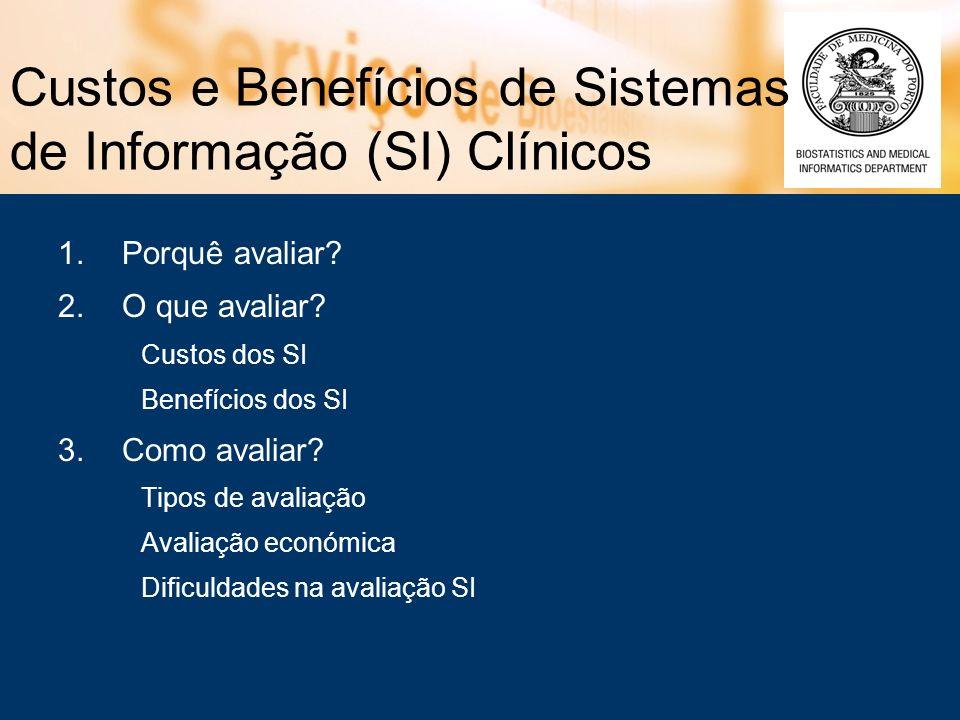 Custos e Benefícios de Sistemas de Informação (SI) Clínicos 1.Porquê avaliar? 2.O que avaliar? Custos dos SI Benefícios dos SI 3.Como avaliar? Tipos d