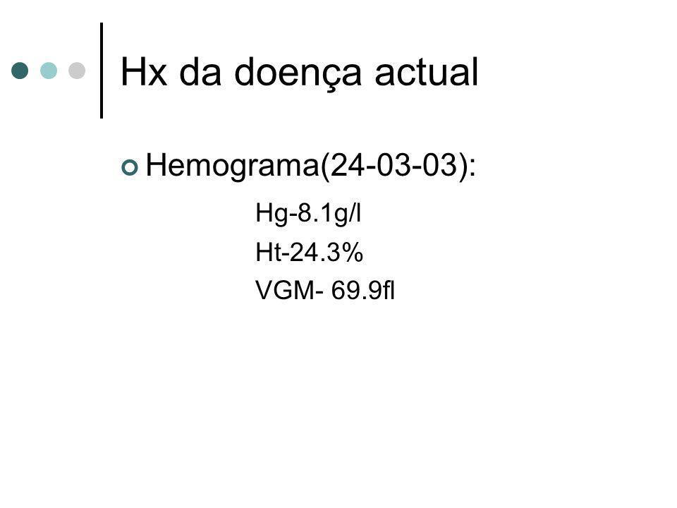 Hx da doença actual Hemograma(24-03-03): Hg-8.1g/l Ht-24.3% VGM- 69.9fl