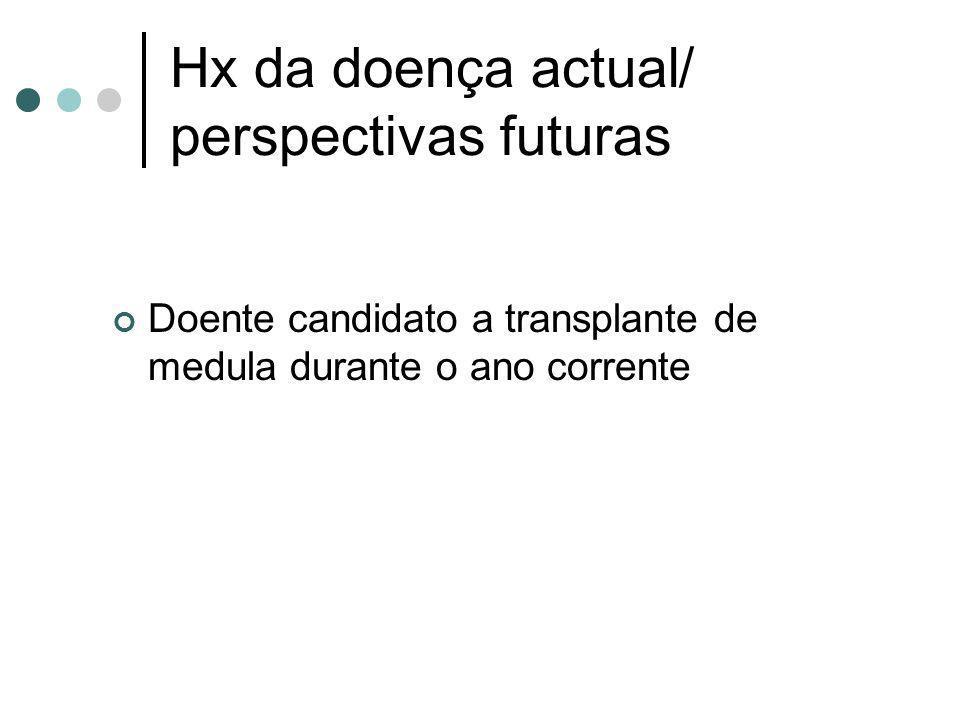 Hx da doença actual/ perspectivas futuras Doente candidato a transplante de medula durante o ano corrente