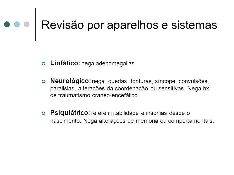 Revisão por aparelhos e sistemas Linfático: nega adenomegalias Neurológico: nega quedas, tonturas, síncope, convulsões, paralisias, alterações da coor