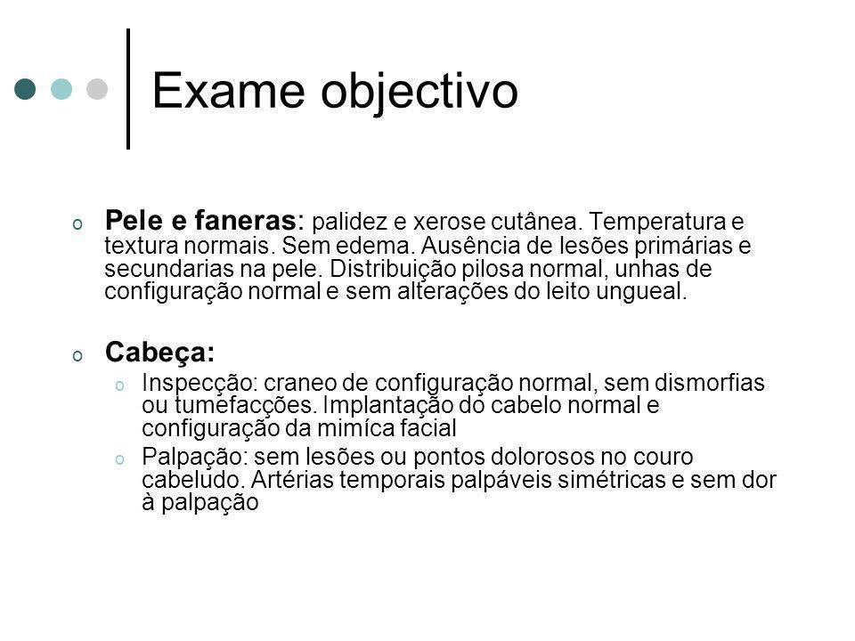 Exame objectivo o Pele e faneras: palidez e xerose cutânea. Temperatura e textura normais. Sem edema. Ausência de lesões primárias e secundarias na pe