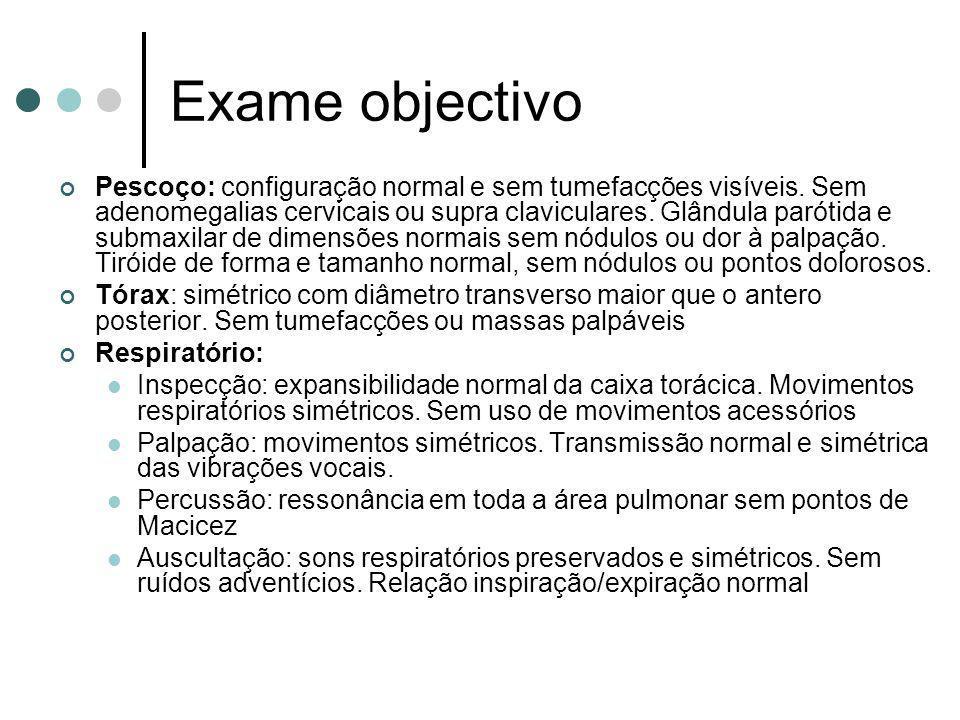 Exame objectivo Pescoço: configuração normal e sem tumefacções visíveis. Sem adenomegalias cervicais ou supra claviculares. Glândula parótida e submax
