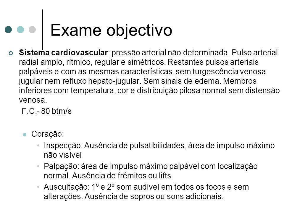 Exame objectivo Sistema cardiovascular: pressão arterial não determinada. Pulso arterial radial amplo, rítmico, regular e simétricos. Restantes pulsos