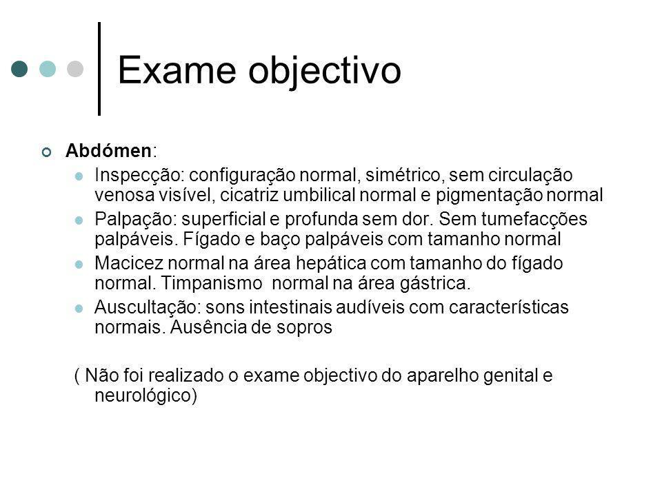 Exame objectivo Abdómen: Inspecção: configuração normal, simétrico, sem circulação venosa visível, cicatriz umbilical normal e pigmentação normal Palp