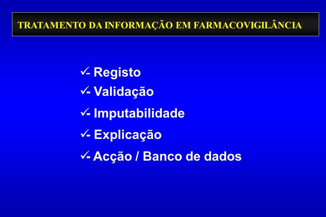 TRATAMENTO DA INFORMAÇÃO EM FARMACOVIGILÂNCIA - Registo - Validação - Imputabilidade - Explicação - Acção / Banco de dados