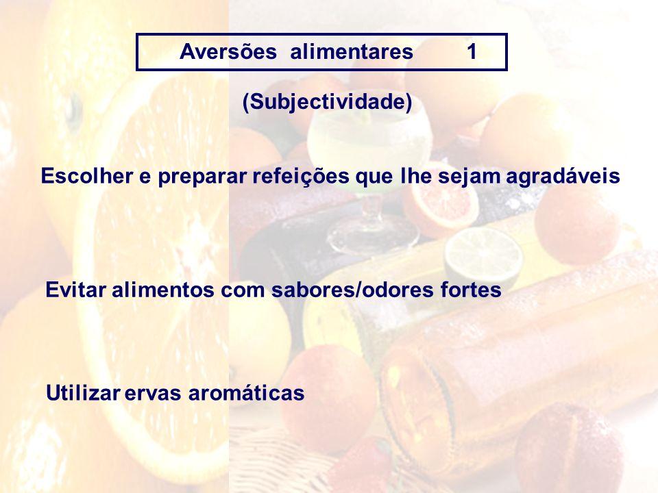 Aversões alimentares 1 Escolher e preparar refeições que lhe sejam agradáveis Evitar alimentos com sabores/odores fortes Utilizar ervas aromáticas (Su