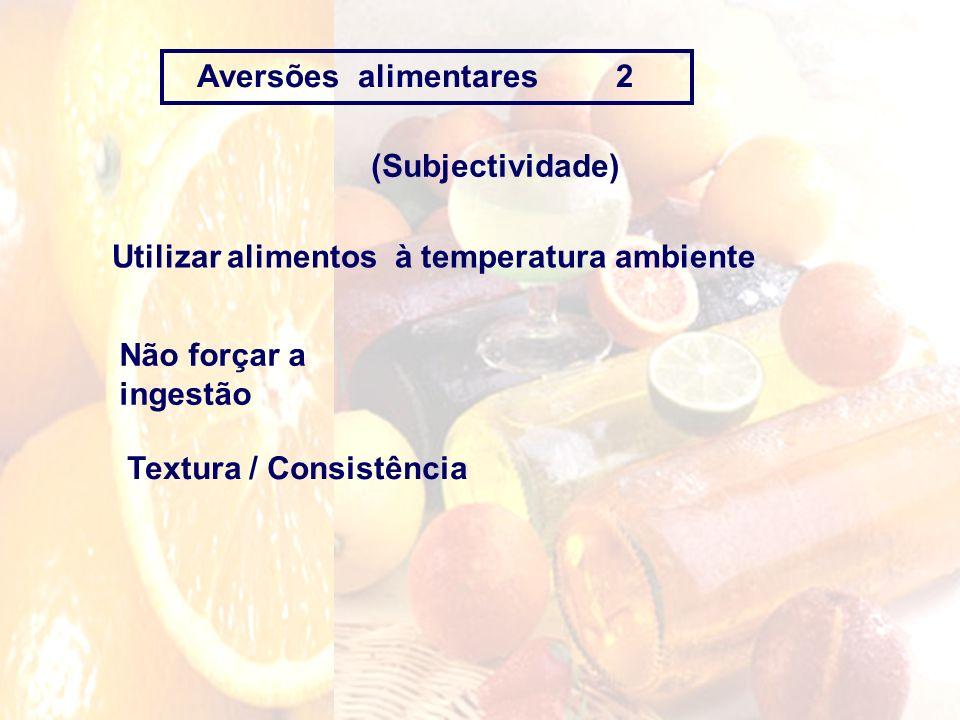Aversões alimentares 2 (Subjectividade) Não forçar a ingestão Textura / Consistência Utilizar alimentos à temperatura ambiente