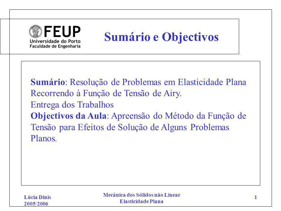 Lúcia Dinis 2005/2006 Mecânica dos Sólidos não Linear Elasticidade Plana 1 Sumário e Objectivos Sumário: Resolução de Problemas em Elasticidade Plana