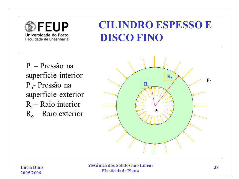 Lúcia Dinis 2005/2006 Mecânica dos Sólidos não Linear Elasticidade Plana 38 CILINDRO ESPESSO E DISCO FINO popo pipi RoRo RiRi P i – Pressão na superfí