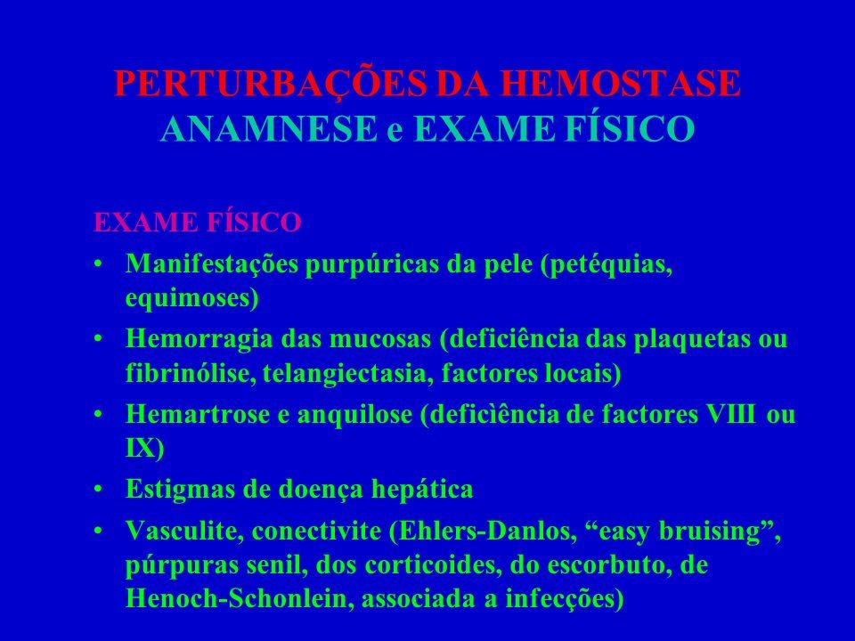 PERTURBAÇÕES DA HEMOSTASE ANAMNESE e EXAME FÍSICO EXAME FÍSICO Manifestações purpúricas da pele (petéquias, equimoses) Hemorragia das mucosas (deficiê