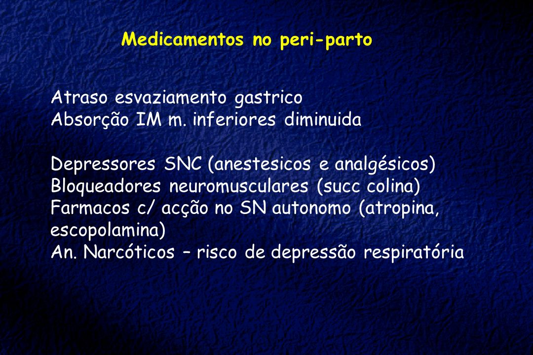 Medicamentos no peri-parto Atraso esvaziamento gastrico Absorção IM m. inferiores diminuida Depressores SNC (anestesicos e analgésicos) Bloqueadores n