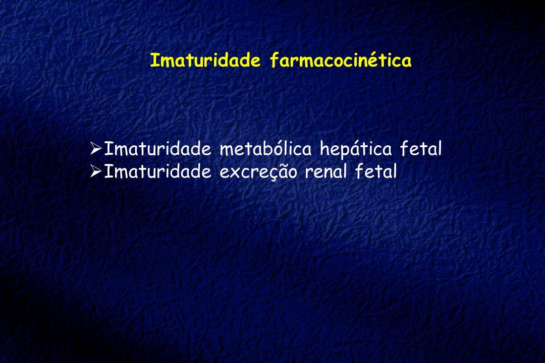 Imaturidade farmacocinética Imaturidade metabólica hepática fetal Imaturidade excreção renal fetal